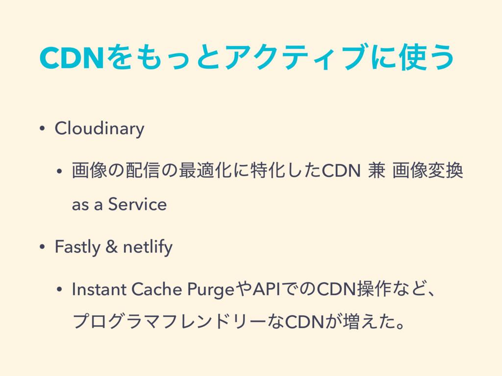 CDNΛͬͱΞΫςΟϒʹ͏ • Cloudinary • ը૾ͷ৴ͷ࠷దԽʹಛԽͨ͠CD...
