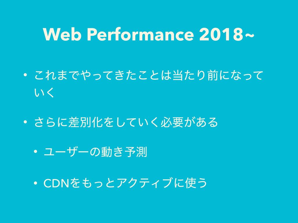 Web Performance 2018~ • ͜Ε·Ͱ͖ͬͯͨ͜ͱͨΓલʹͳͬͯ ͍͘...