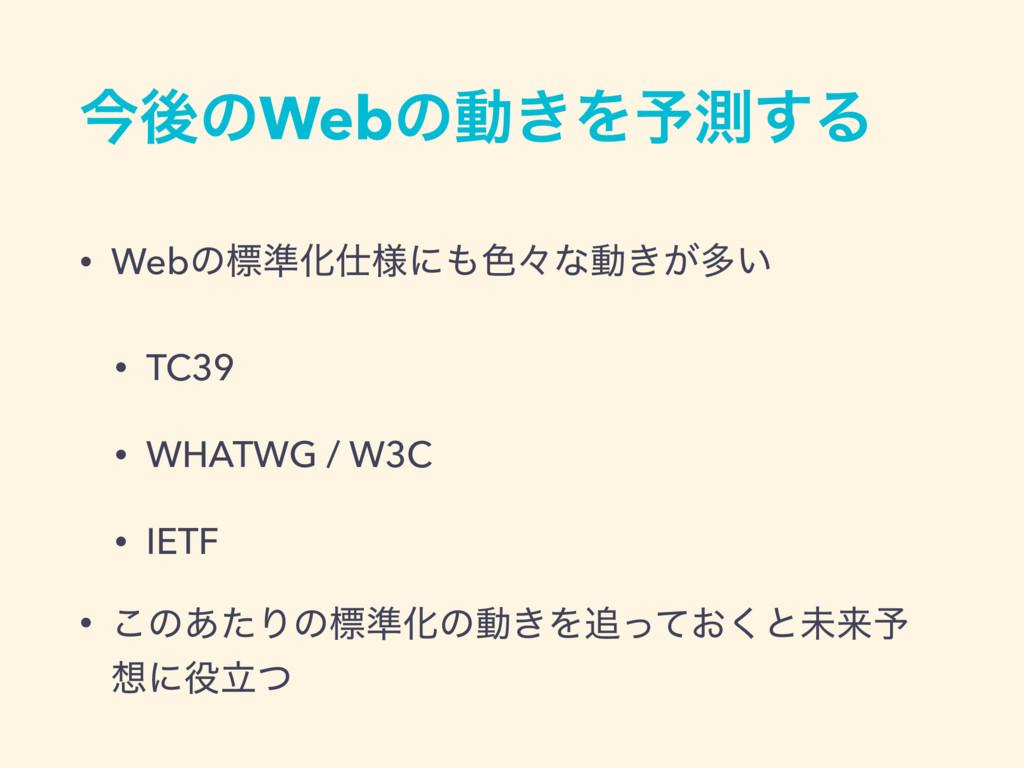ࠓޙͷWebͷಈ͖Λ༧ଌ͢Δ • Webͷඪ४Խ༷ʹ৭ʑͳಈ͖͕ଟ͍ • TC39 • W...
