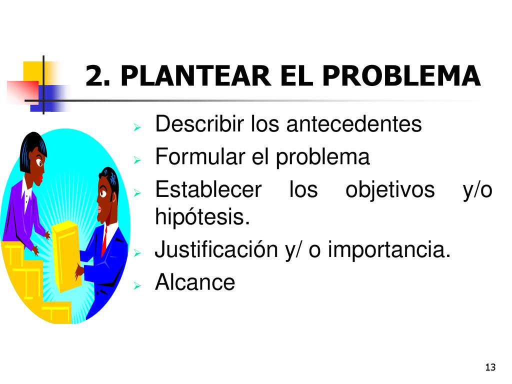 13 2. PLANTEAR EL PROBLEMA  Describir los ante...
