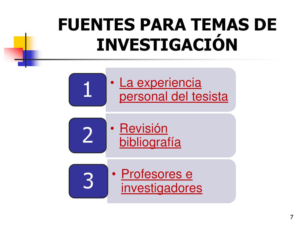 7 FUENTES PARA TEMAS DE INVESTIGACIÓN • La expe...