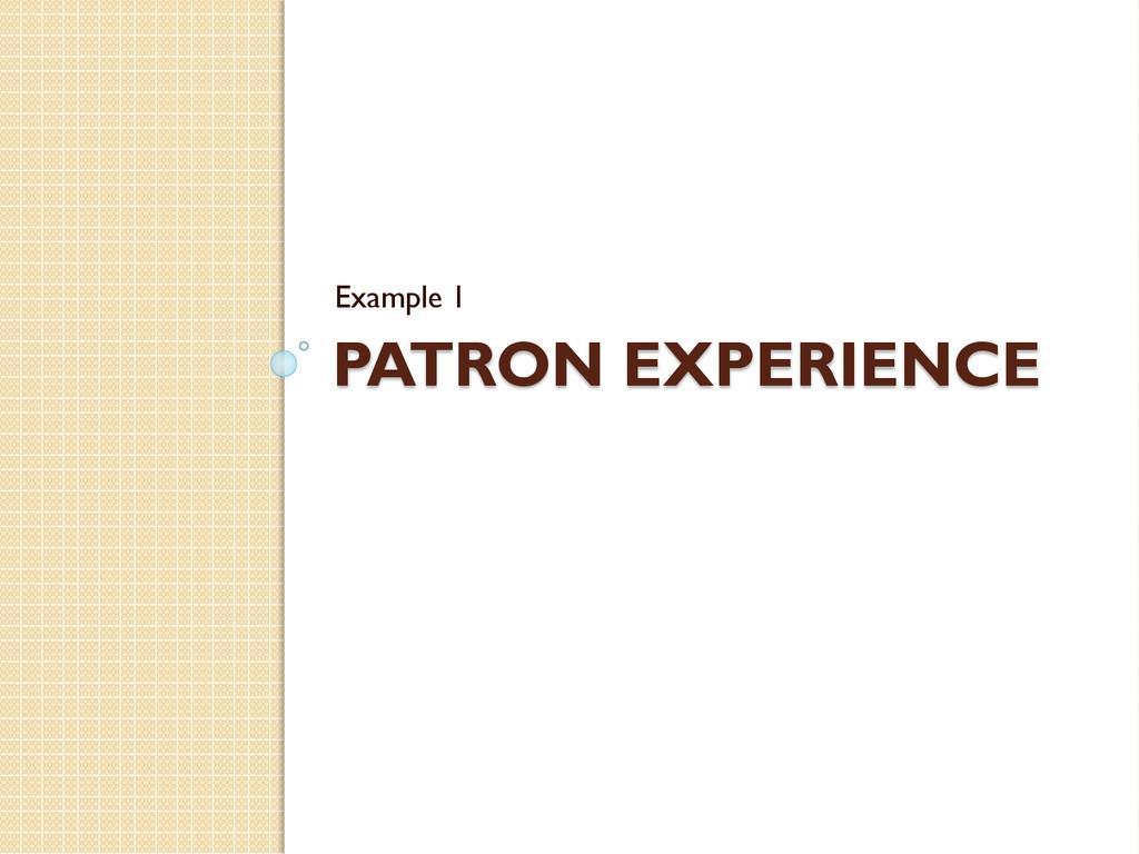 PATRON EXPERIENCE Example 1