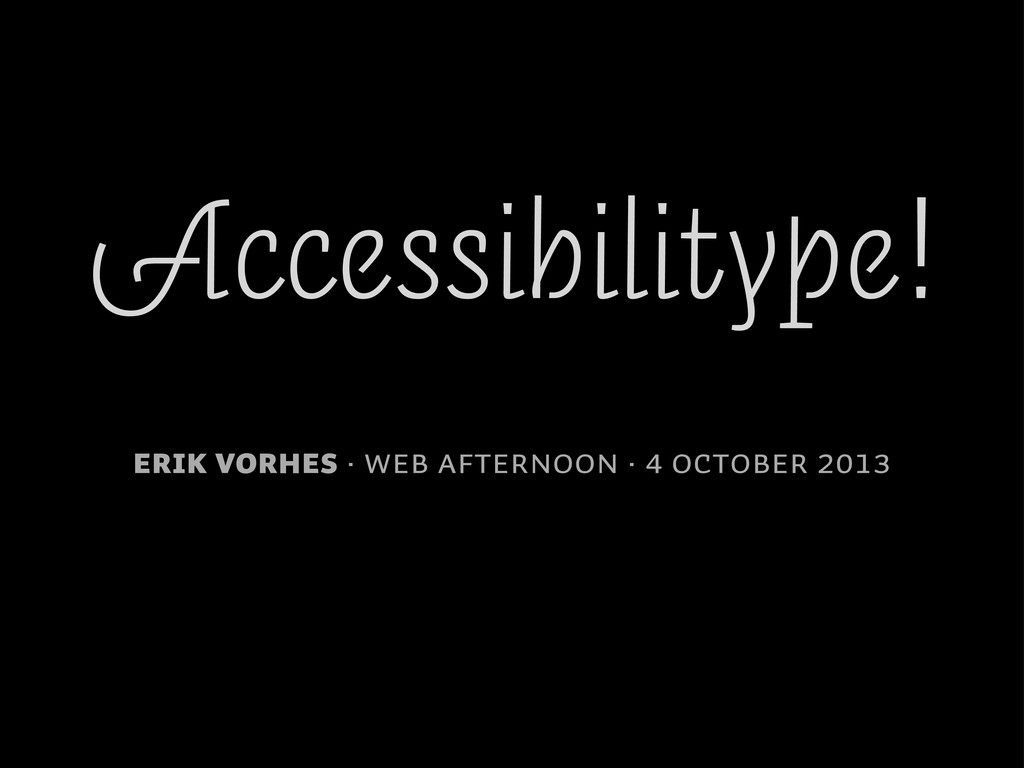 Accessibilitype! Erik Vorhes · Web Afternoon · ...