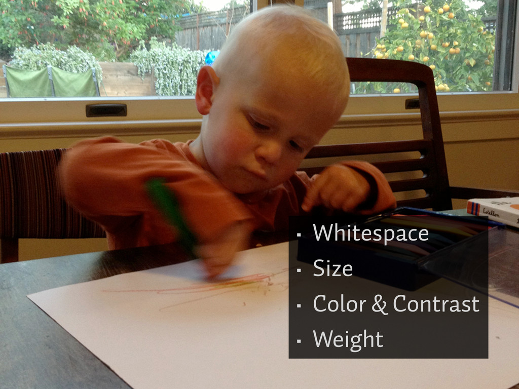• Whitespace • Size • Color & Contrast • Weight