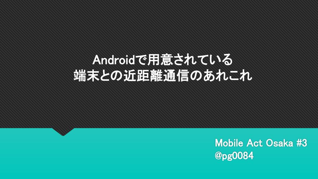 Androidで用意されている 端末との近距離通信のあれこれ Mobile Act Osaka...