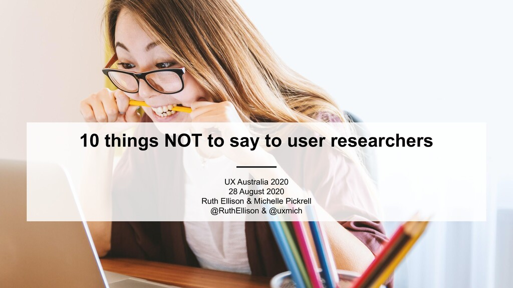 10 things NOT to say to user researchers UX Aus...