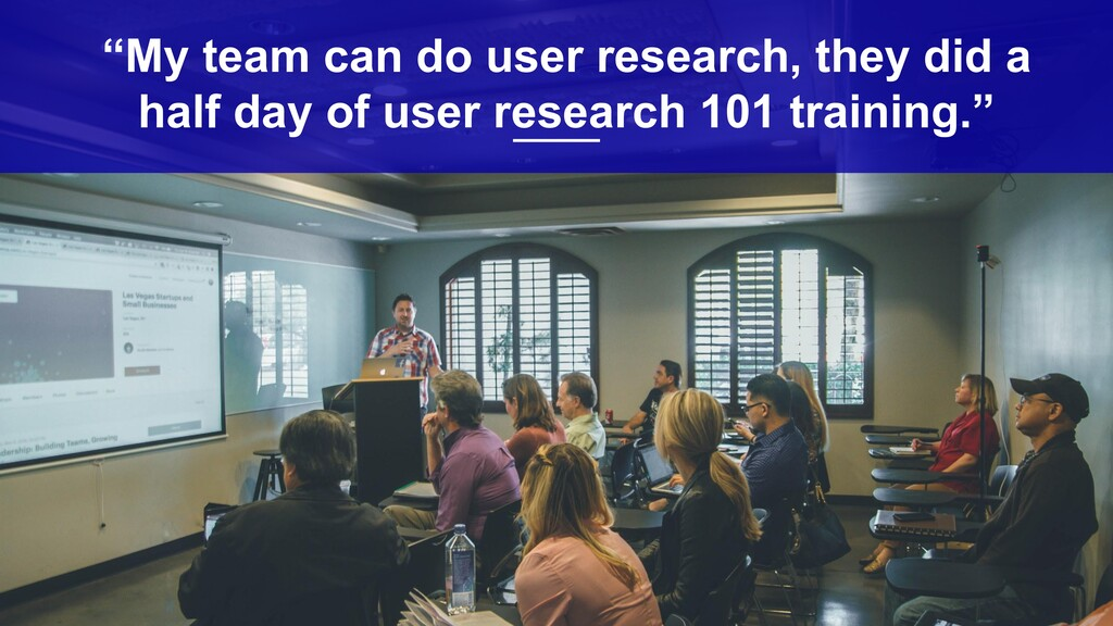 """7 """"My team can do user research, they did a ha..."""