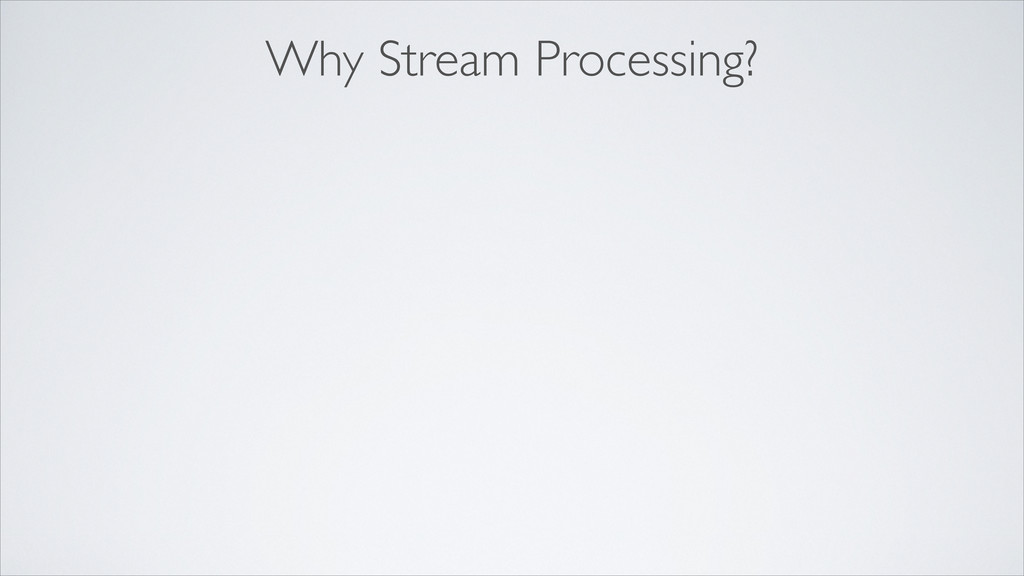 Why Stream Processing?