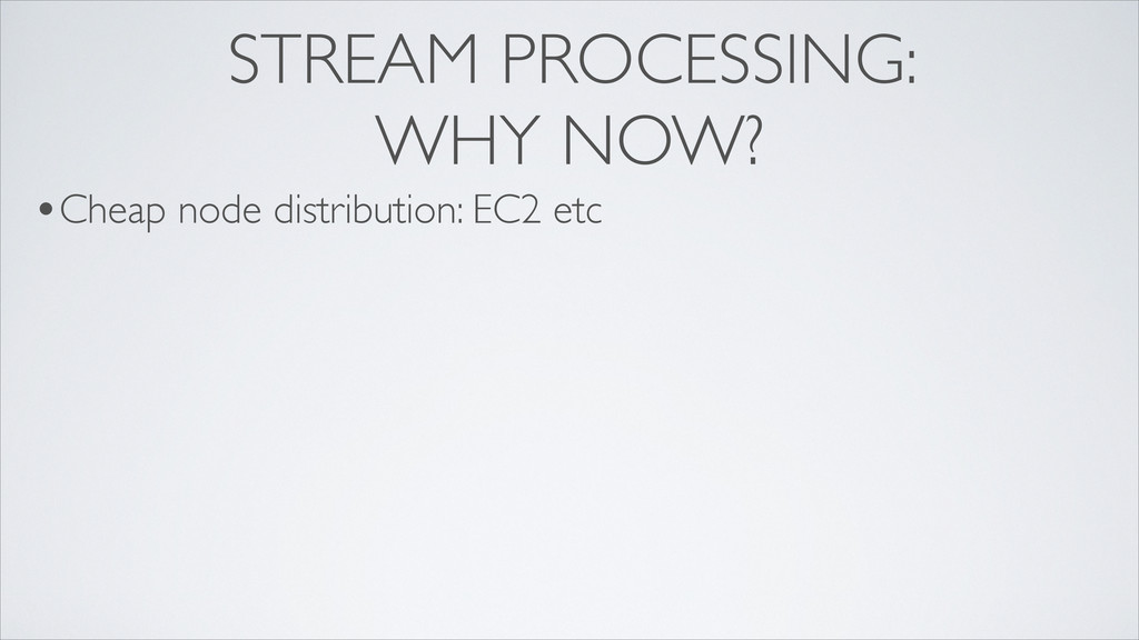 STREAM PROCESSING: WHY NOW? •Cheap node distrib...