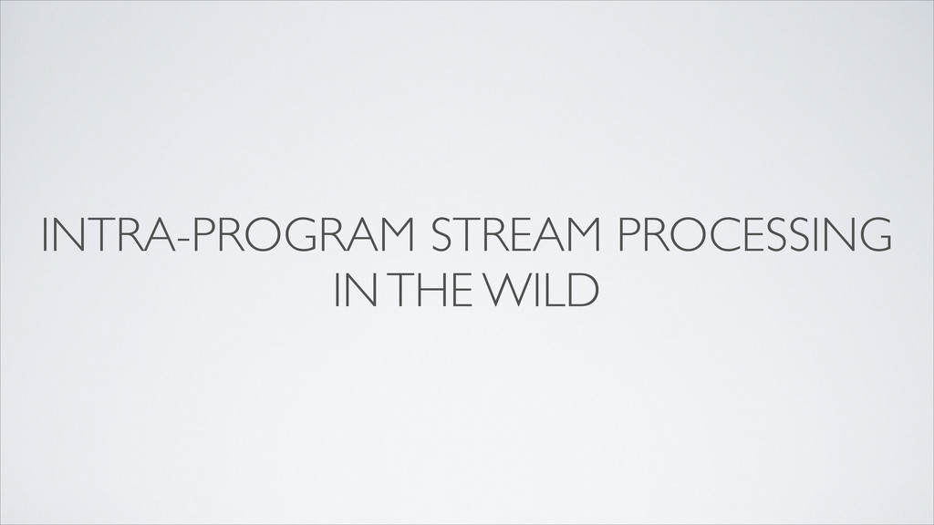 INTRA-PROGRAM STREAM PROCESSING IN THE WILD