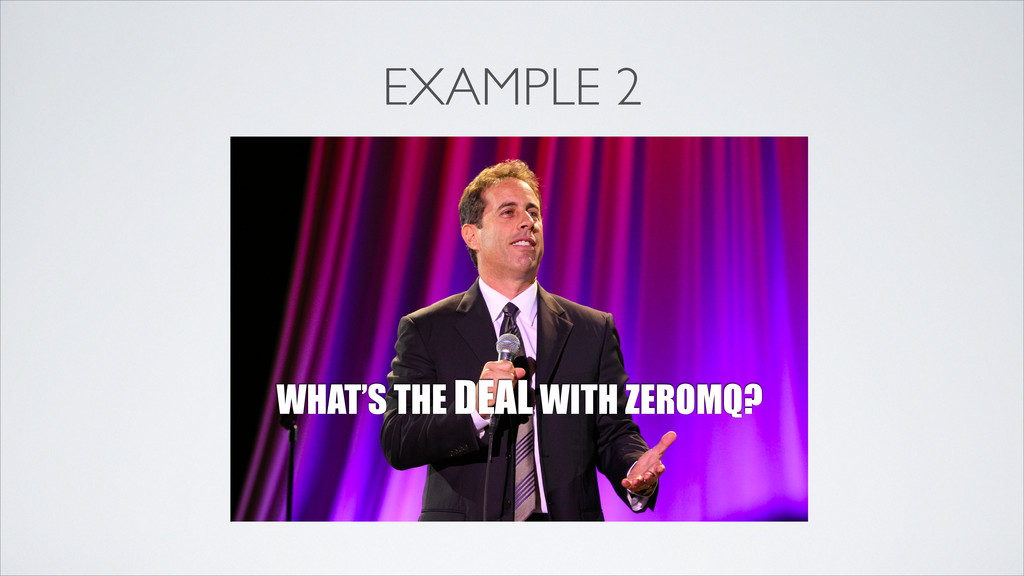 EXAMPLE 2 WHAT'S THE DEAL WITH ZEROMQ?