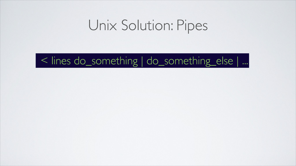 Unix Solution: Pipes < lines do_something | do_...