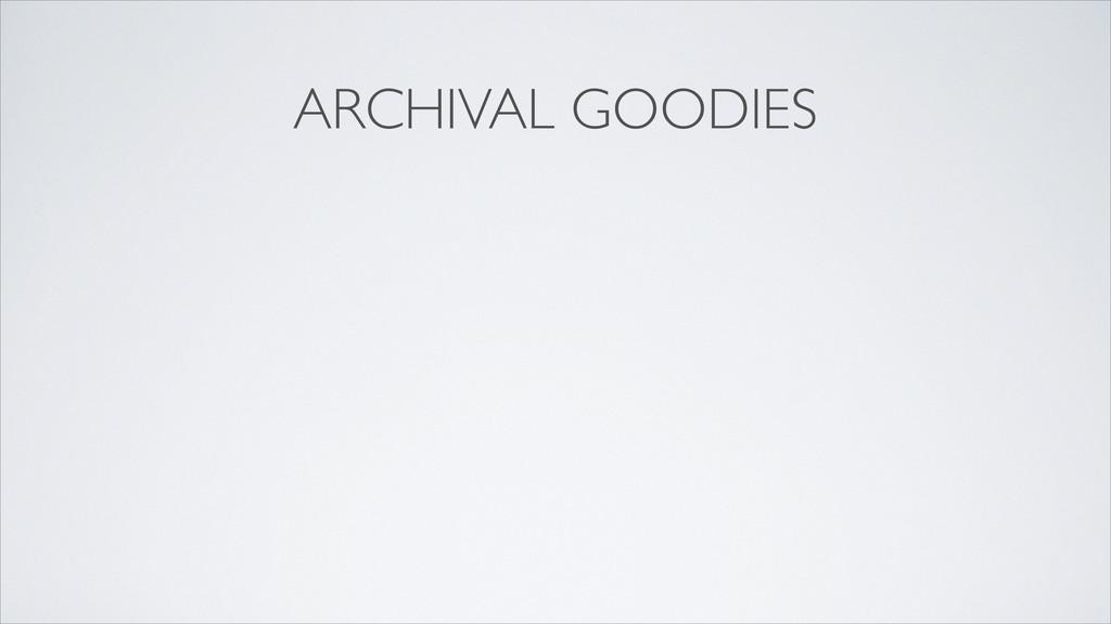 ARCHIVAL GOODIES