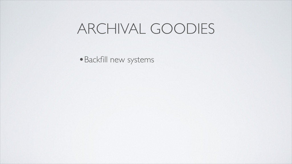 ARCHIVAL GOODIES •Backfill new systems