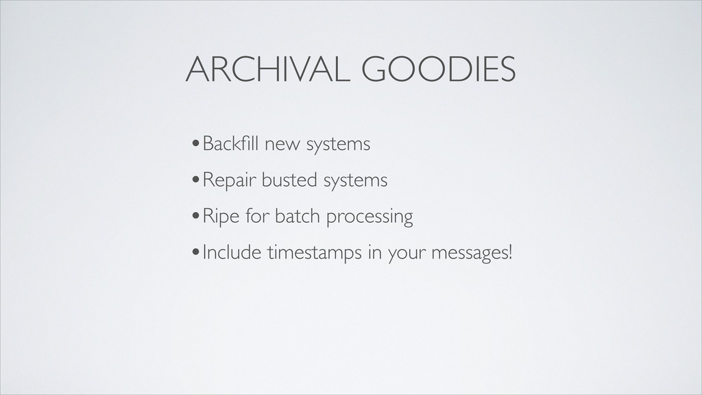 ARCHIVAL GOODIES •Backfill new systems •Repair b...