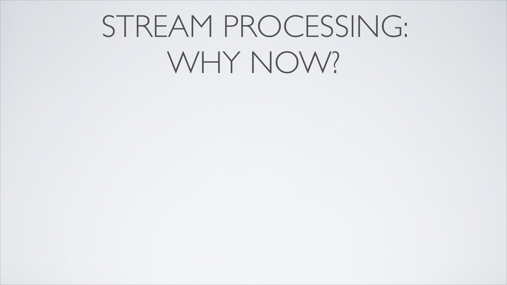 STREAM PROCESSING: WHY NOW?