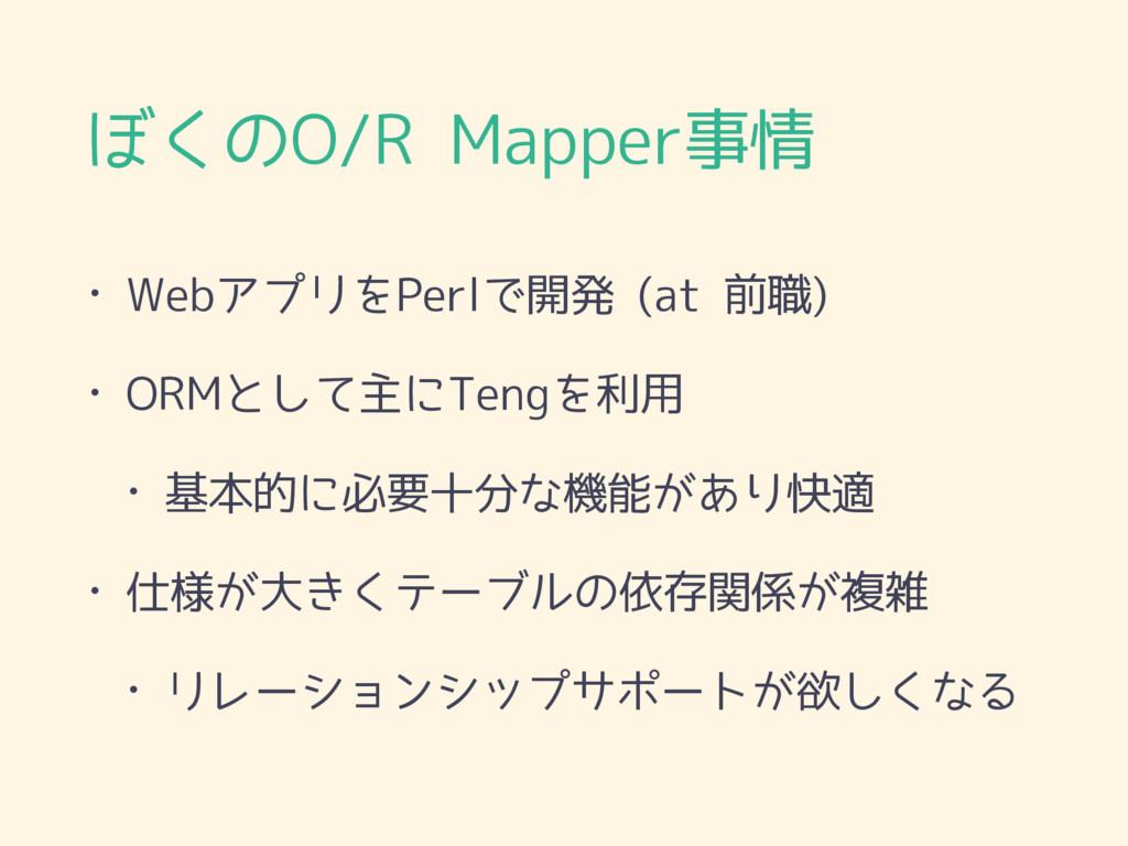 ぼくのO/R Mapper事情 • WebアプリをPerlで開発 (at 前職) • ORMと...