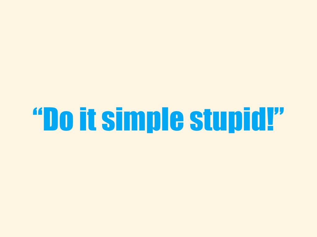 """Do it simple stupid!"""