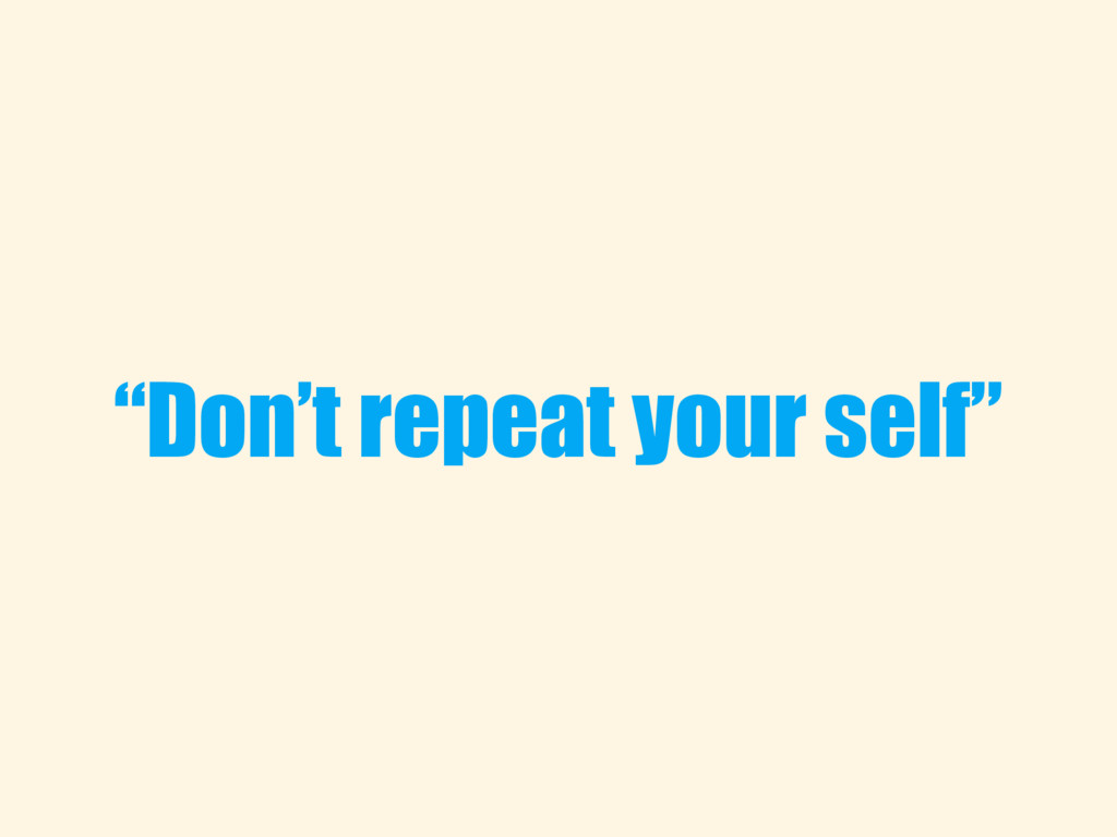 """Don't repeat your self"""