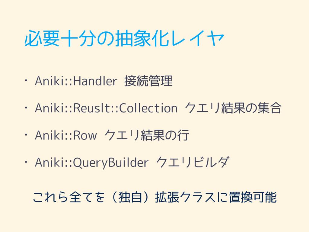 必要十分の抽象化レイヤ • Aniki::Handler 接続管理 • Aniki::Reus...