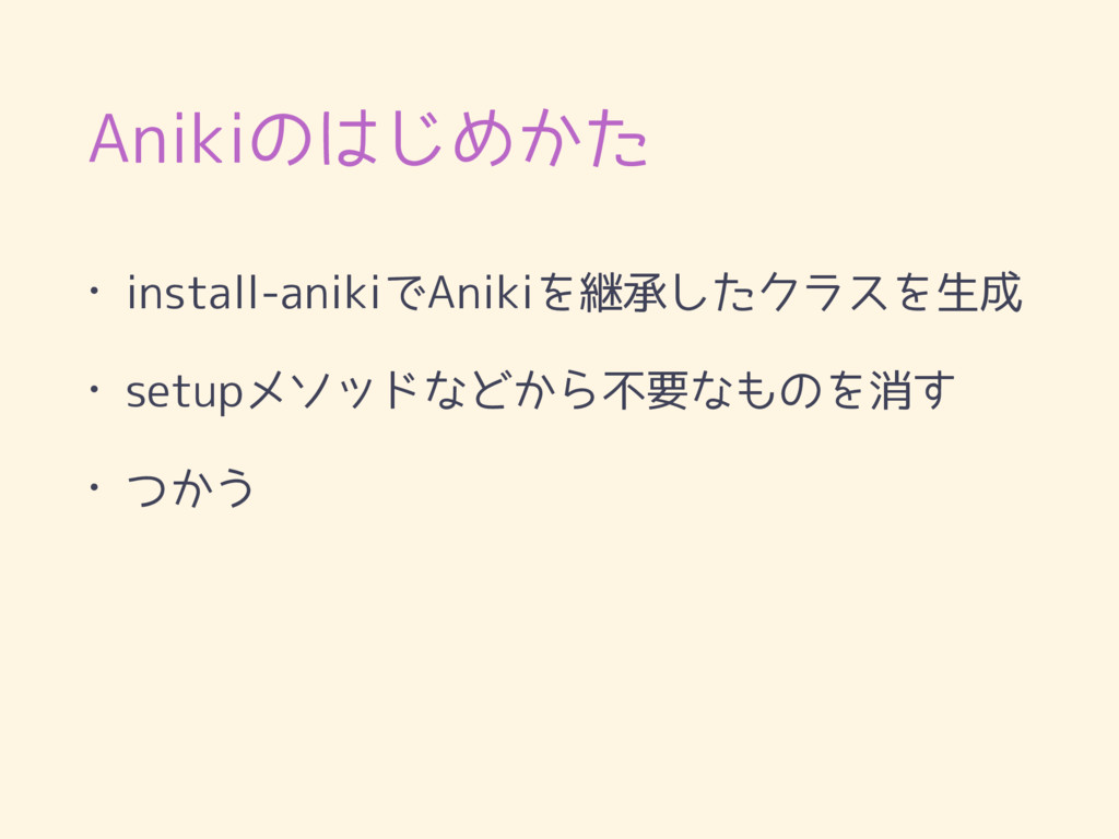 Anikiのはじめかた • install-anikiでAnikiを継承したクラスを生成 • ...