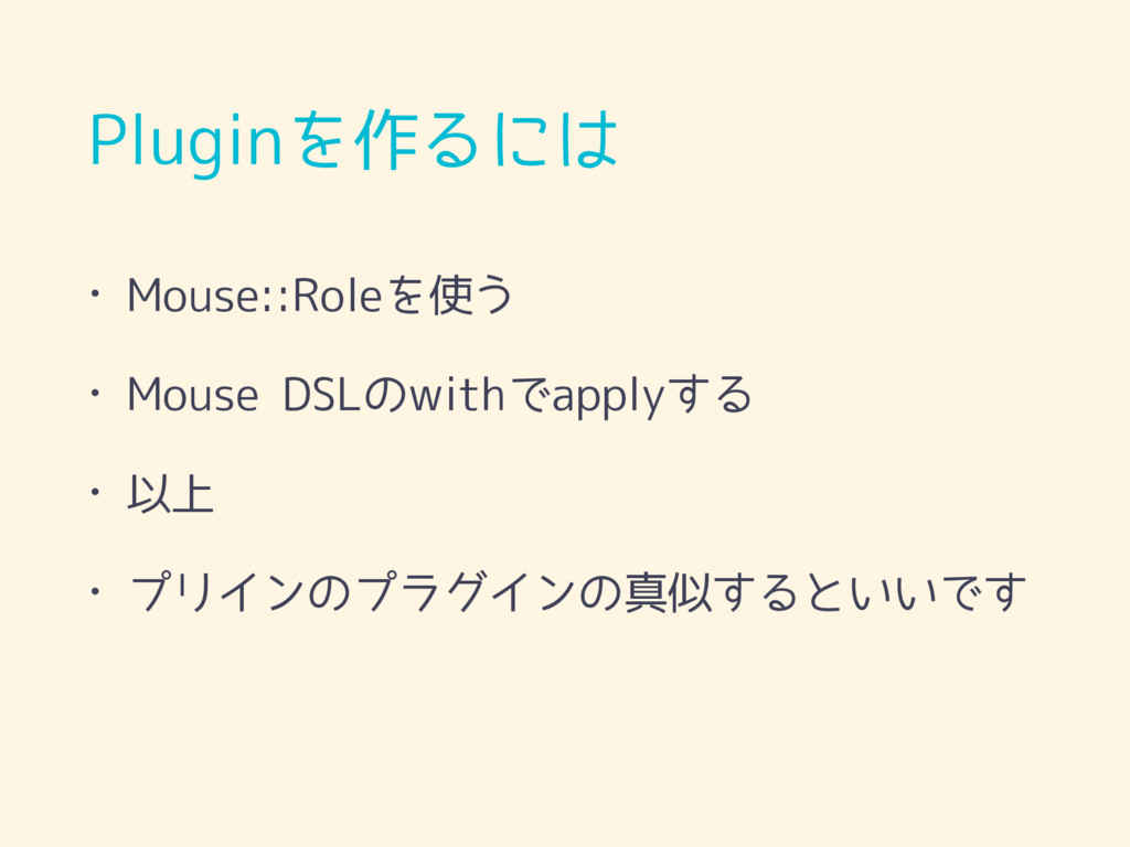 Pluginを作るには • Mouse::Roleを使う • Mouse DSLのwithでa...