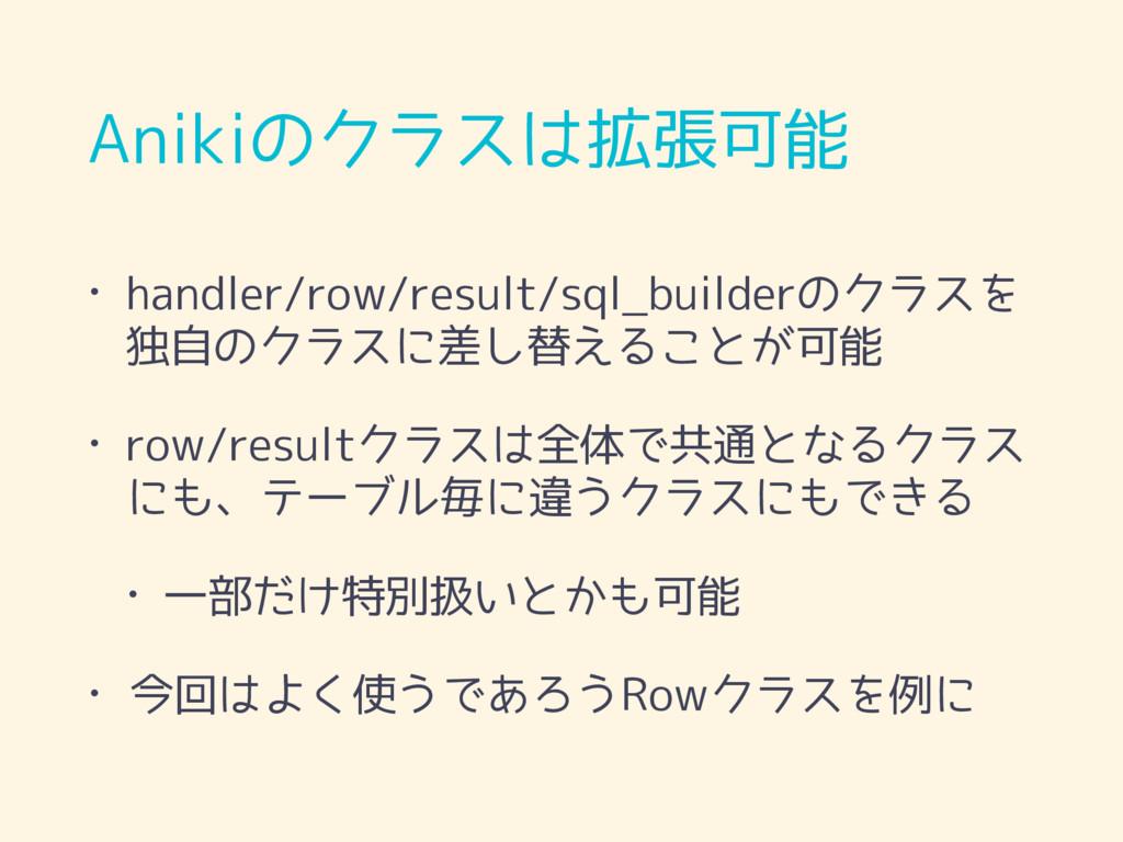 Anikiのクラスは拡張可能 • handler/row/result/sql_builder...