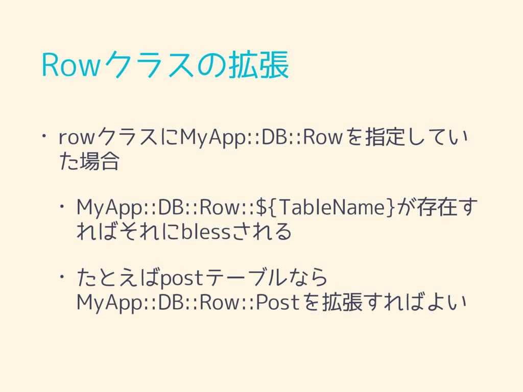 Rowクラスの拡張 • rowクラスにMyApp::DB::Rowを指定してい た場合 • M...