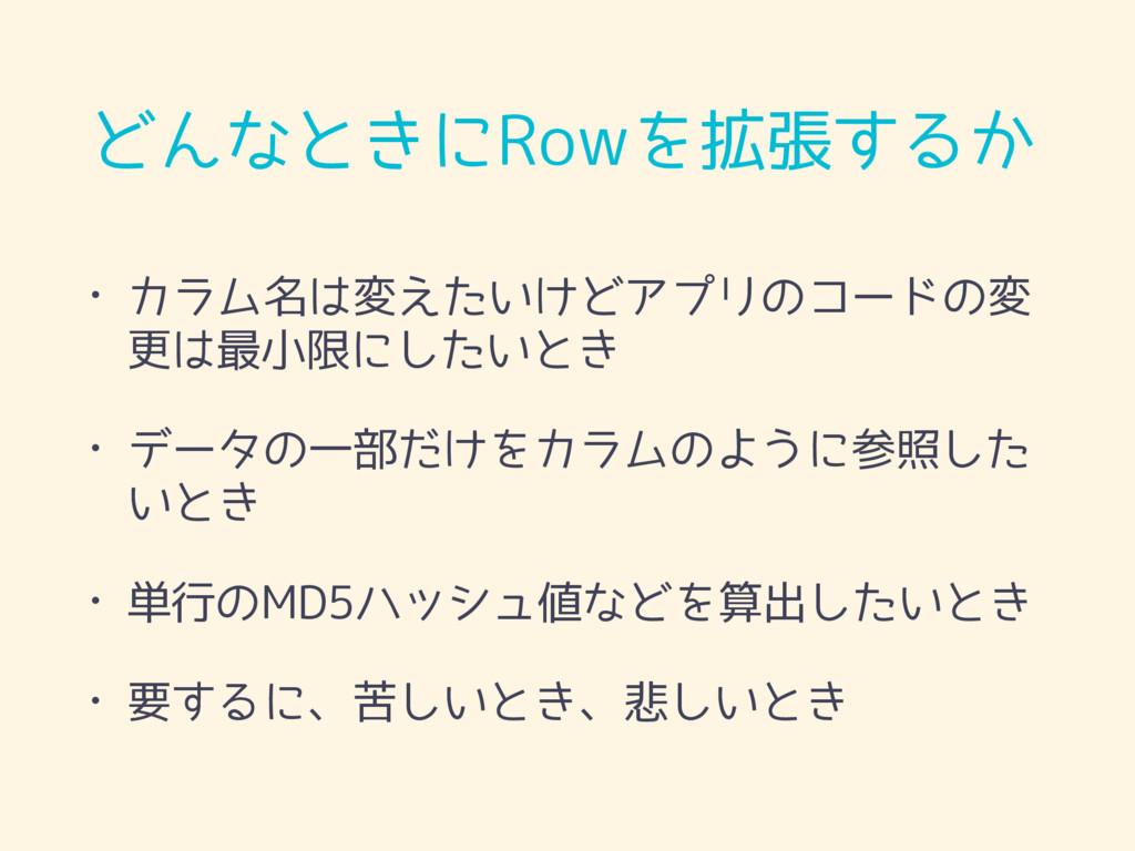 どんなときにRowを拡張するか • カラム名は変えたいけどアプリのコードの変 更は最小限にした...