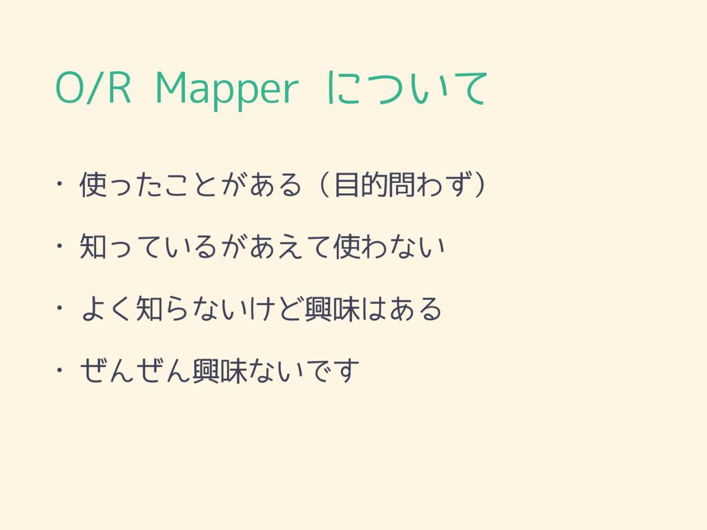 O/R Mapper について • 使ったことがある(目的問わず) • 知っているがあえて使わ...