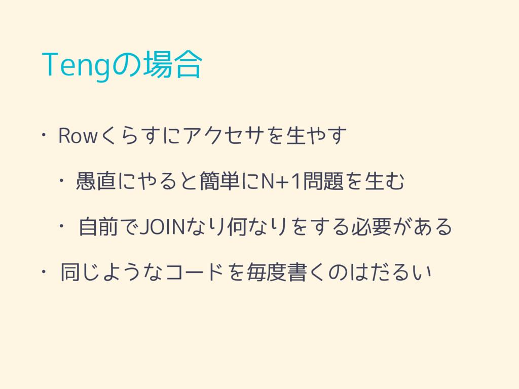 Tengの場合 • Rowくらすにアクセサを生やす • 愚直にやると簡単にN+1問題を生む •...