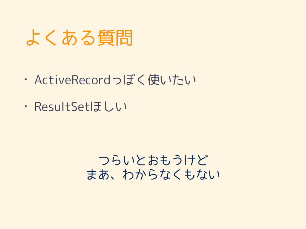 よくある質問 • ActiveRecordっぽく使いたい • ResultSetほしい つらい...