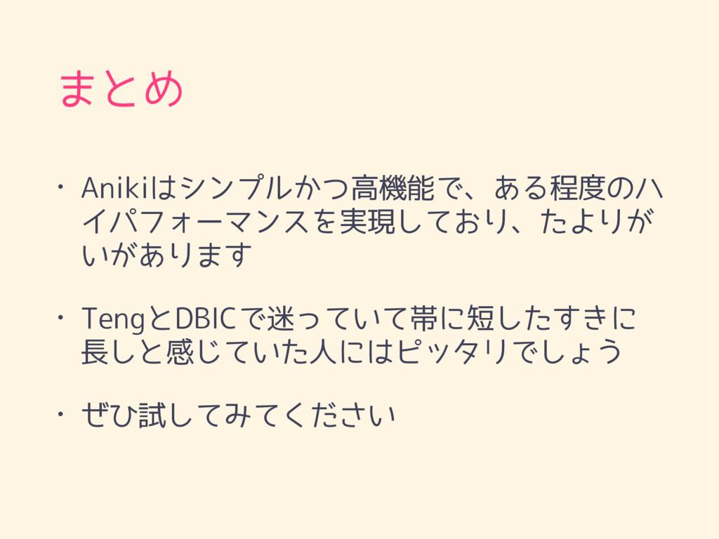 まとめ • Anikiはシンプルかつ高機能で、ある程度のハ イパフォーマンスを実現しており、た...