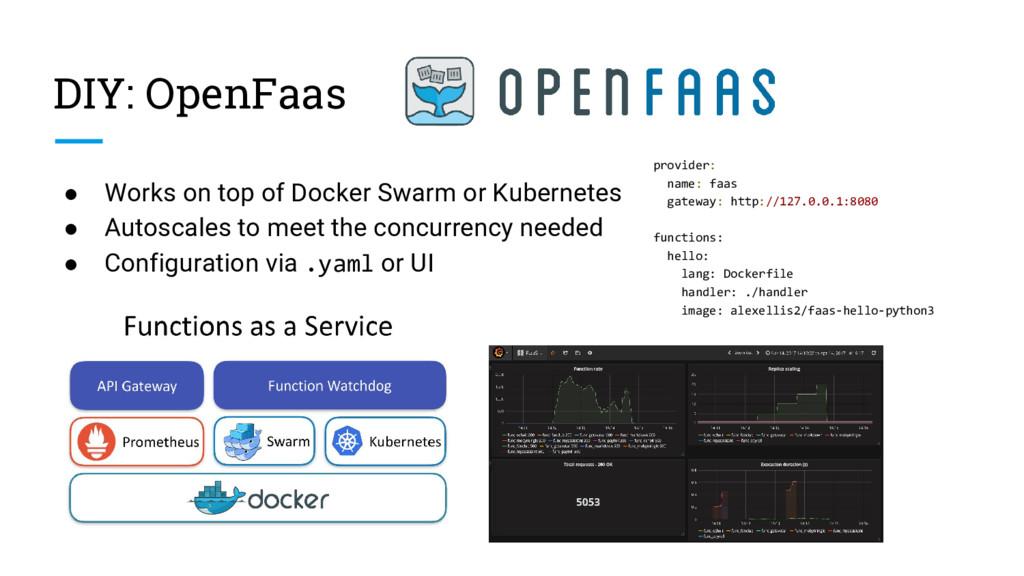 DIY: OpenFaas ● Works on top of Docker Swarm or...