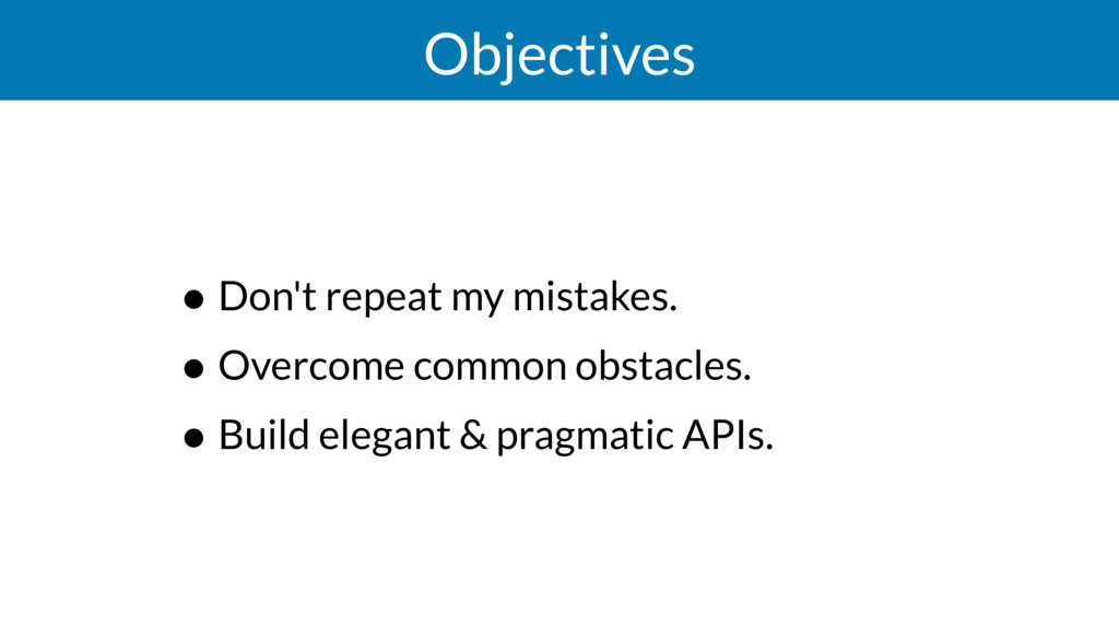 Objectives • Don't repeat my mistakes. • Overco...