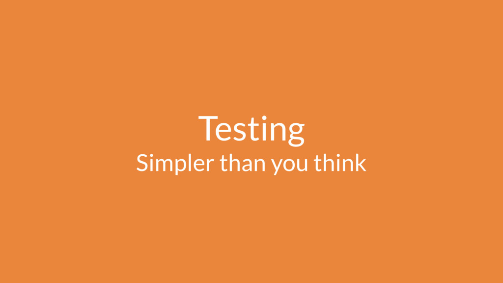 Testing Simpler than you think
