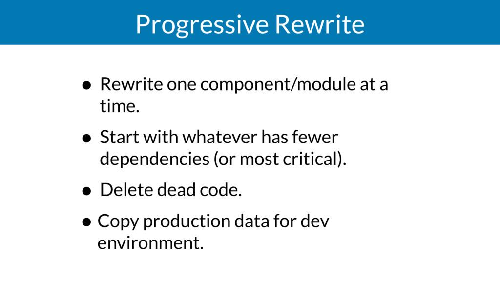 Progressive Rewrite • Rewrite one component/mod...