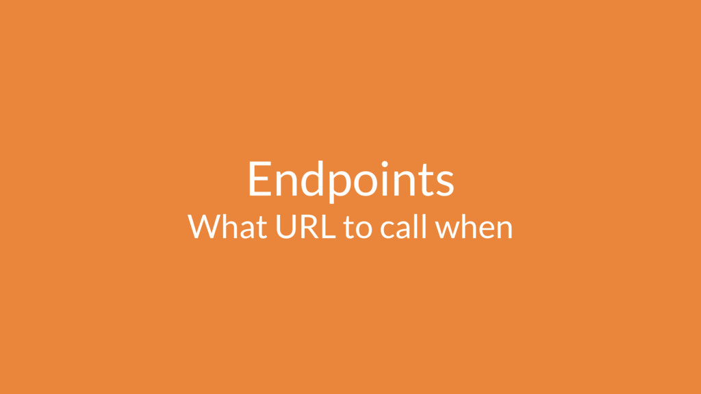 Endpoints What URL to call when