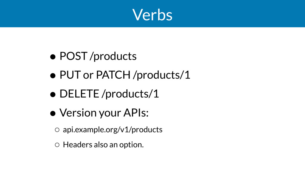 Verbs • POST /products • PUT or PATCH /products...