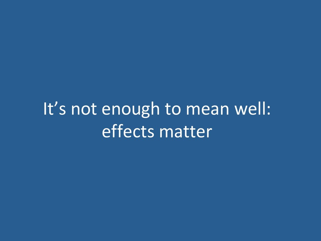 It's not enough to mean well: effects matter