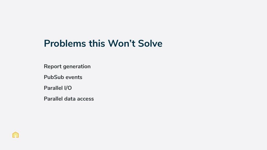 Problems this Won't Solve Report generation Pub...