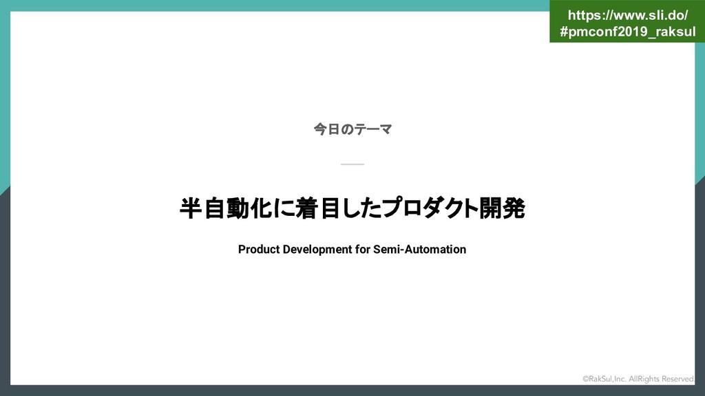 今日のテーマ 半自動化に着目したプロダクト開発 Product Development for...