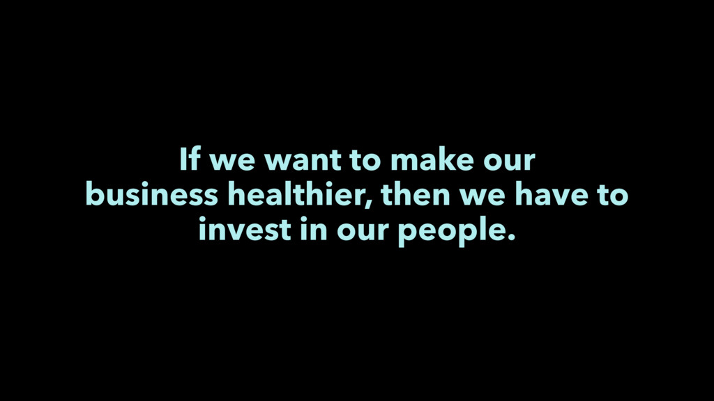 If we want to make our business healthier, then...