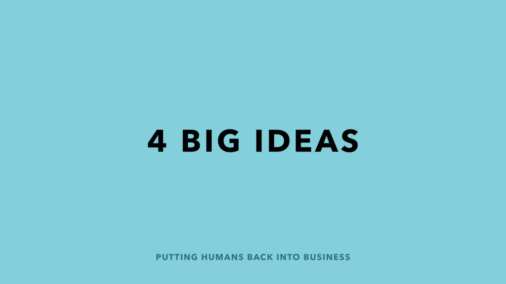 PUTTING HUMANS BACK INTO BUSINESS 4 BIG IDEAS
