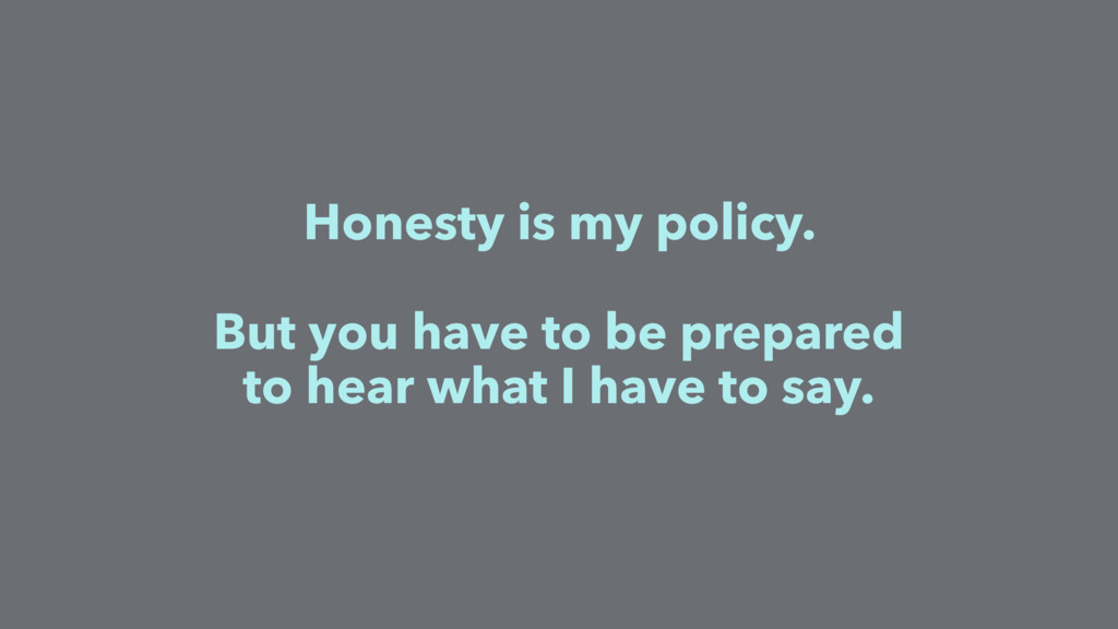 Honesty is my policy. But you have to be prepar...