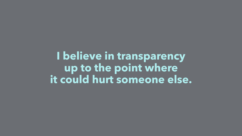 I believe in transparency up to the point where...