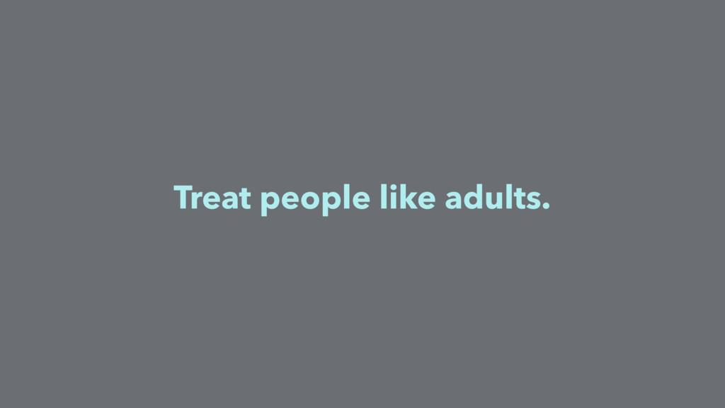 Treat people like adults.