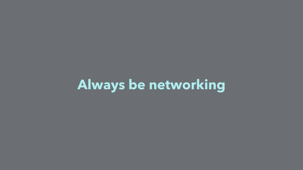 Always be networking