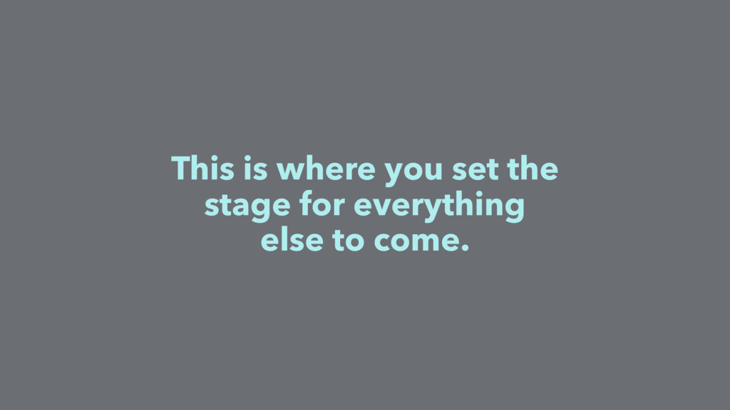 This is where you set the stage for everything ...