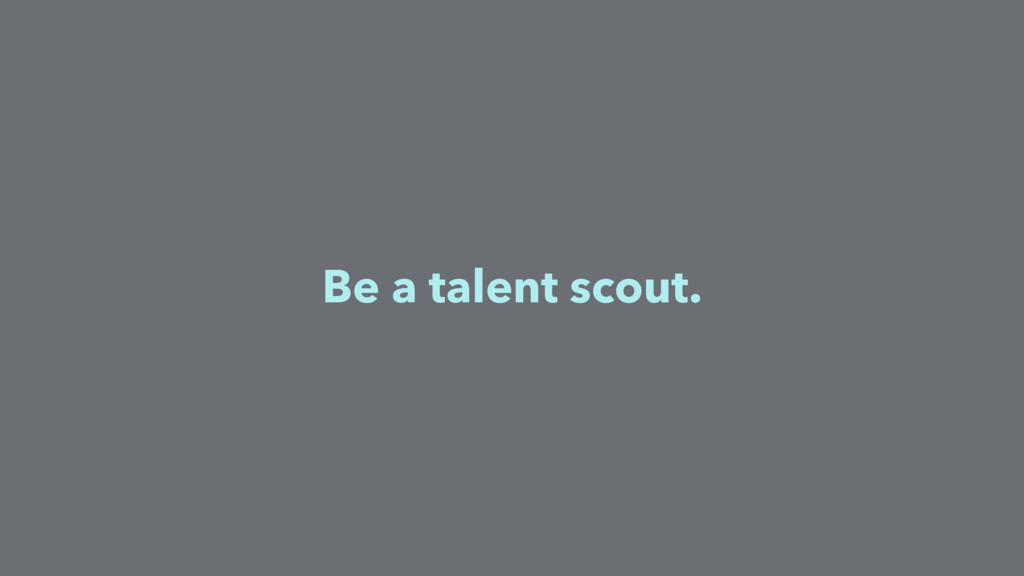 Be a talent scout.